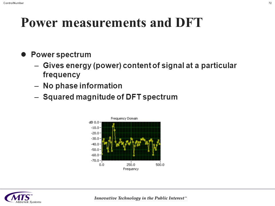 72ControlNumber Power measurements and DFT Power spectrum –Gives energy (power) content of signal at a particular frequency –No phase information –Squ