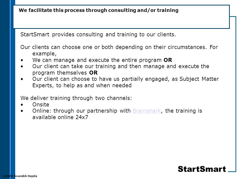 StartSmart ©2004 Sourabh Hajela We facilitate this process through consulting and/or training StartSmart provides consulting and training to our clients.