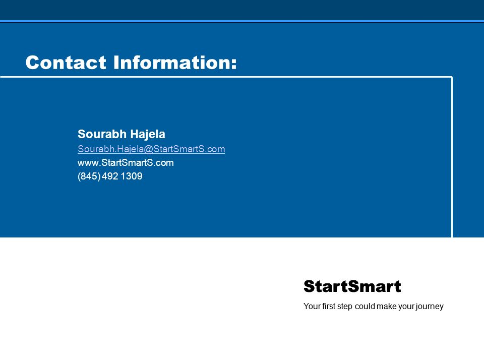 StartSmart Your first step could make your journey Contact Information: Sourabh Hajela Sourabh.Hajela@StartSmartS.com www.StartSmartS.com (845) 492 1309 StartSmart Your first step could make your journey