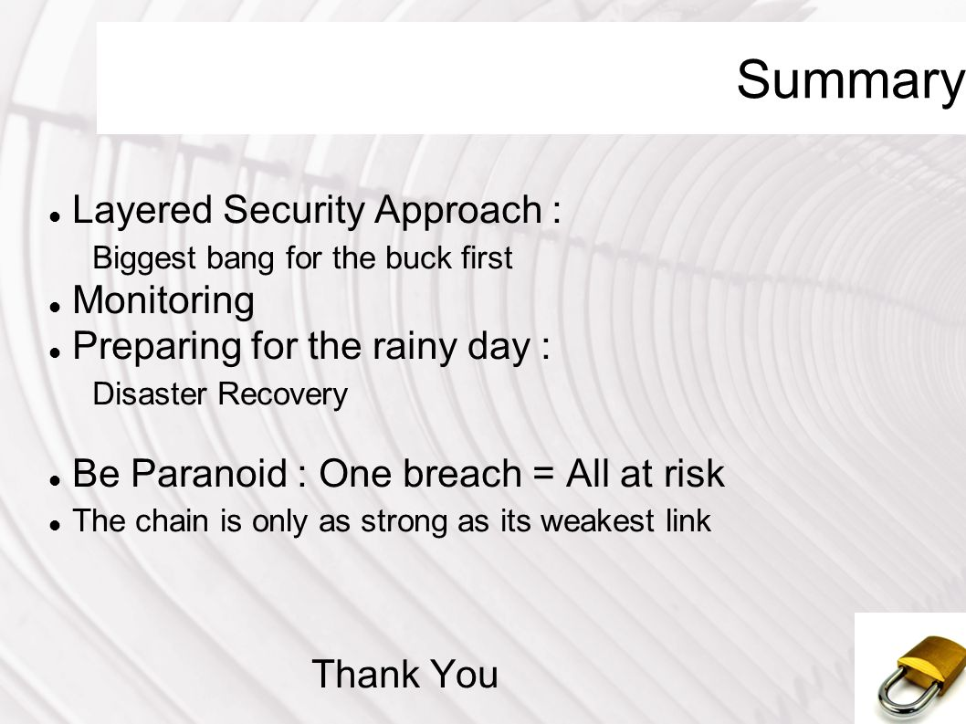 Summary Layered Security Approach : Biggest bang for the buck first Monitoring Preparing for the rainy day : Disaster Recovery Be Paranoid : One breac