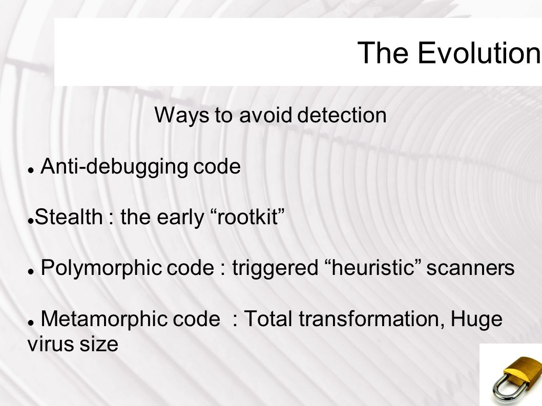 The Evolution Ways to avoid detection Anti-debugging code Stealth : the early rootkit Polymorphic code : triggered heuristic scanners Metamorphic code