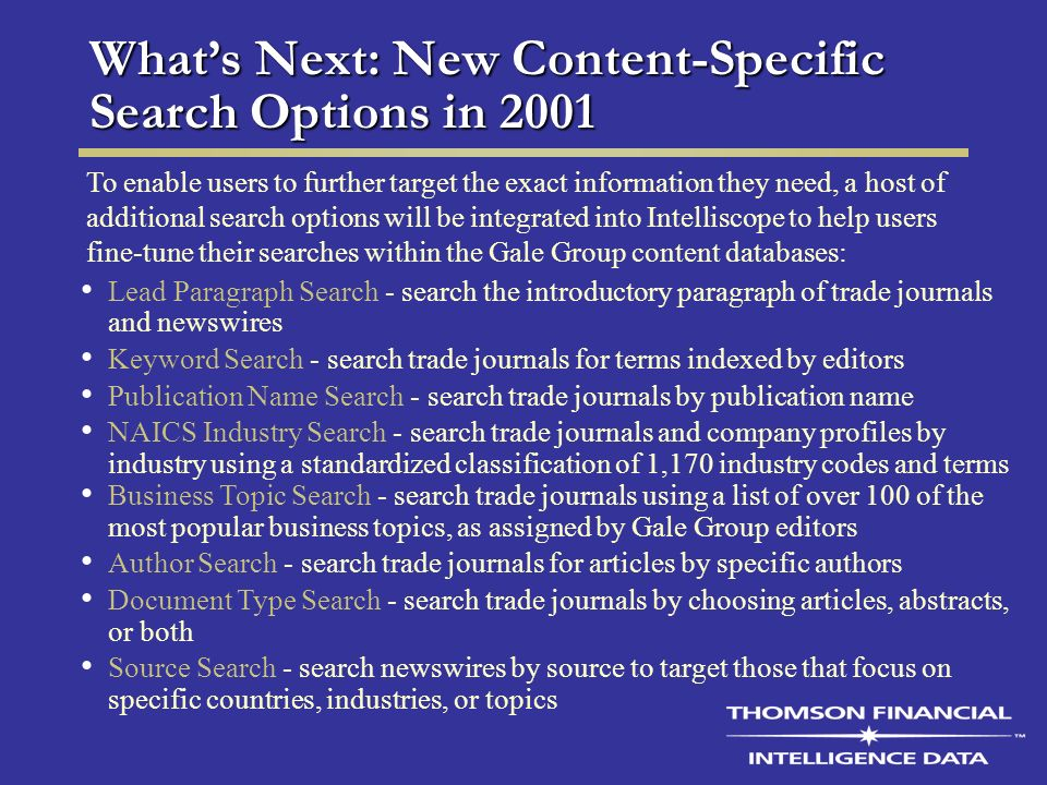 Whats Next: New Content-Specific Search Options in 2001 Lead Paragraph Search - search the introductory paragraph of trade journals and newswires Keyword Search - search trade journals for terms indexed by editors Publication Name Search - search trade journals by publication name NAICS Industry Search - search trade journals and company profiles by industry using a standardized classification of 1,170 industry codes and terms Business Topic Search - search trade journals using a list of over 100 of the most popular business topics, as assigned by Gale Group editors Author Search - search trade journals for articles by specific authors Document Type Search - search trade journals by choosing articles, abstracts, or both Source Search - search newswires by source to target those that focus on specific countries, industries, or topics To enable users to further target the exact information they need, a host of additional search options will be integrated into Intelliscope to help users fine-tune their searches within the Gale Group content databases: