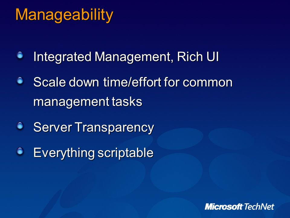 Manageability Integrated Management, Rich UI Scale down time/effort for common management tasks Server Transparency Everything scriptable