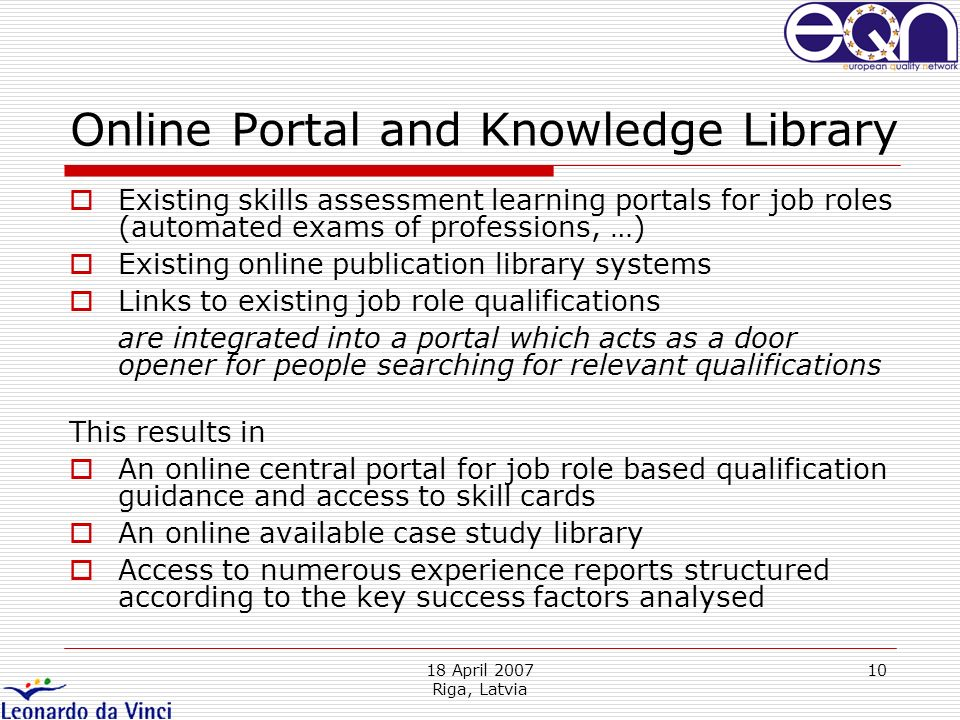 18 April 2007 Riga, Latvia 10 Online Portal and Knowledge Library Existing skills assessment learning portals for job roles (automated exams of profes