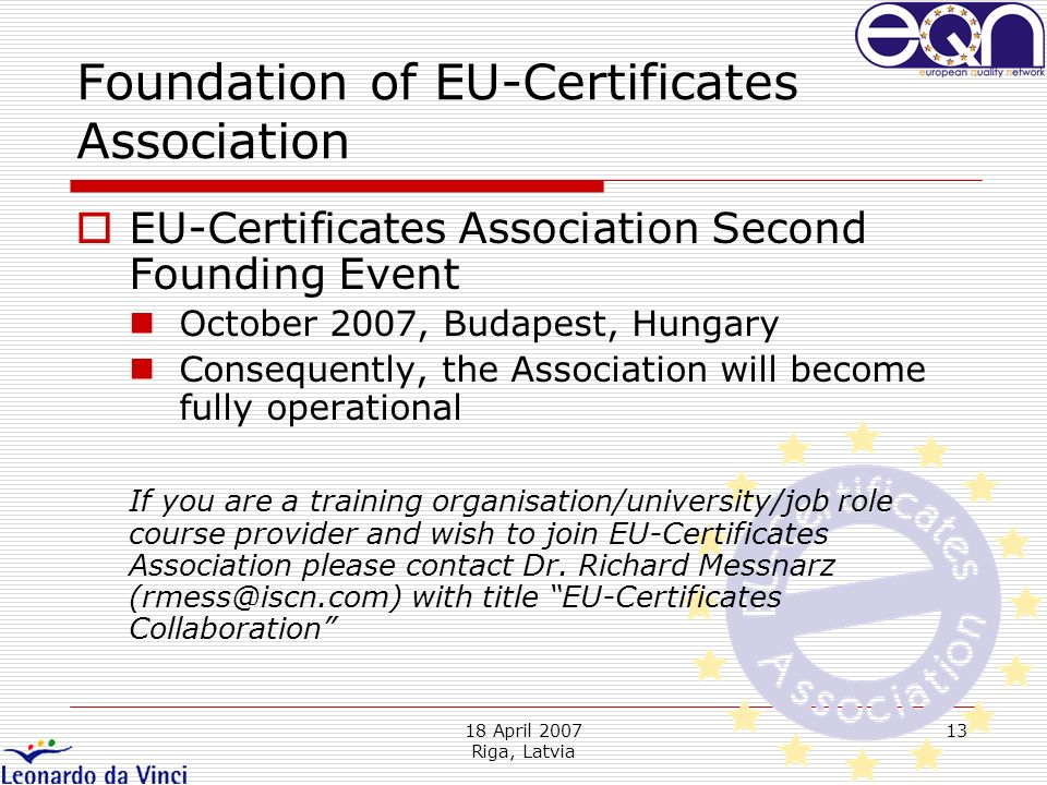 18 April 2007 Riga, Latvia 13 EU-Certificates Association Second Founding Event October 2007, Budapest, Hungary Consequently, the Association will become fully operational If you are a training organisation/university/job role course provider and wish to join EU-Certificates Association please contact Dr.