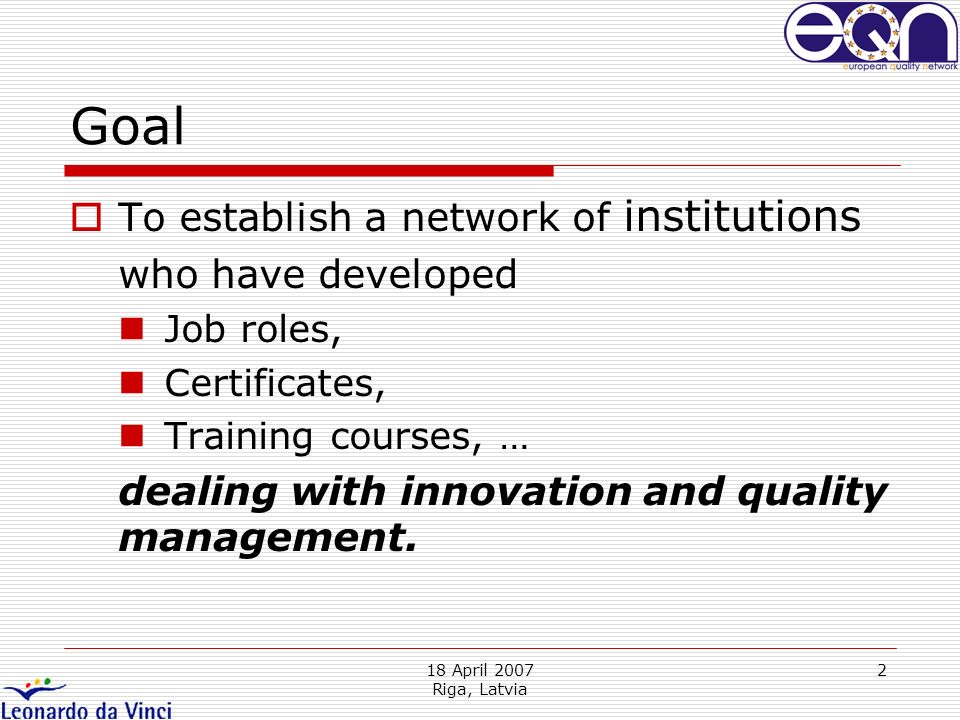 18 April 2007 Riga, Latvia 2 Goal To establish a network of institutions who have developed Job roles, Certificates, Training courses, … dealing with