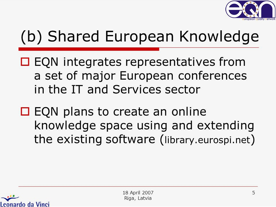 18 April 2007 Riga, Latvia 5 (b) Shared European Knowledge EQN integrates representatives from a set of major European conferences in the IT and Services sector EQN plans to create an online knowledge space using and extending the existing software ( library.eurospi.net )