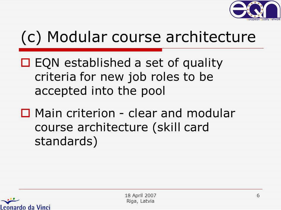 18 April 2007 Riga, Latvia 6 (c) Modular course architecture EQN established a set of quality criteria for new job roles to be accepted into the pool Main criterion - clear and modular course architecture (skill card standards)