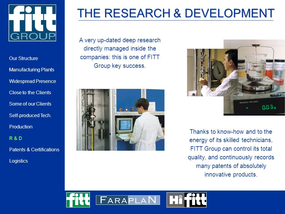 THE RESEARCH & DEVELOPMENT A very up-dated deep research directly managed inside the companies: this is one of FITT Group key success.