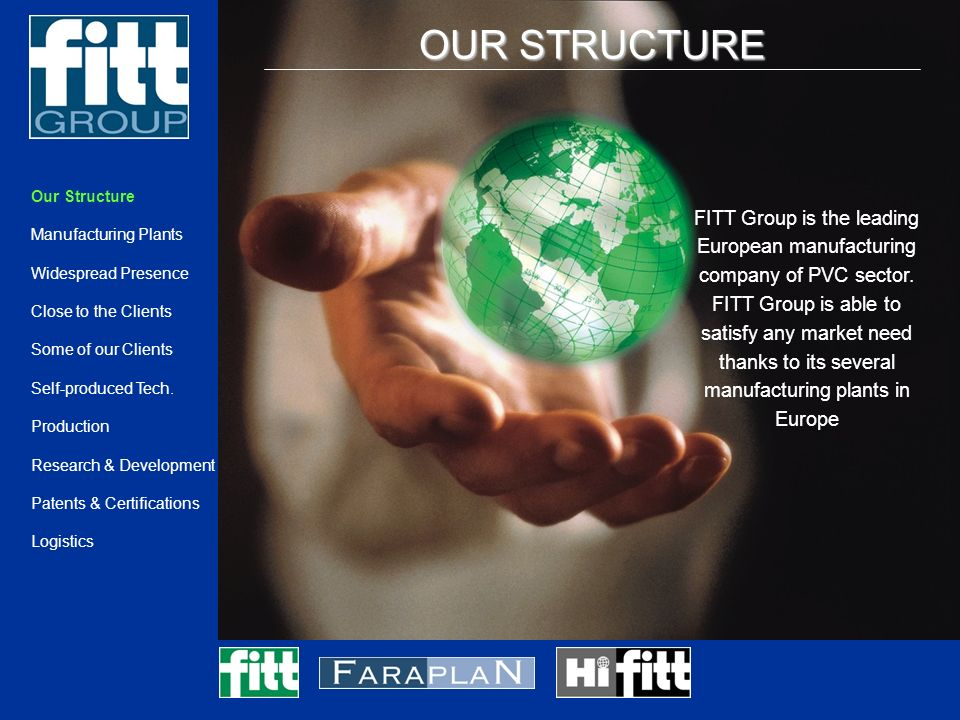 OUR STRUCTURE DATI 2004 Productive plants: 8 Staff: 450 Surface: 200.000 m ² Turnover: 100.596.213,00 Productive capacity meters hose: 350.000.000 m Productive capacity Kg: 98.870.000 kg Our Structure Manufacturing Plants Widespread Presence Close to the Clients Some of our Clients Self-produced Tech.