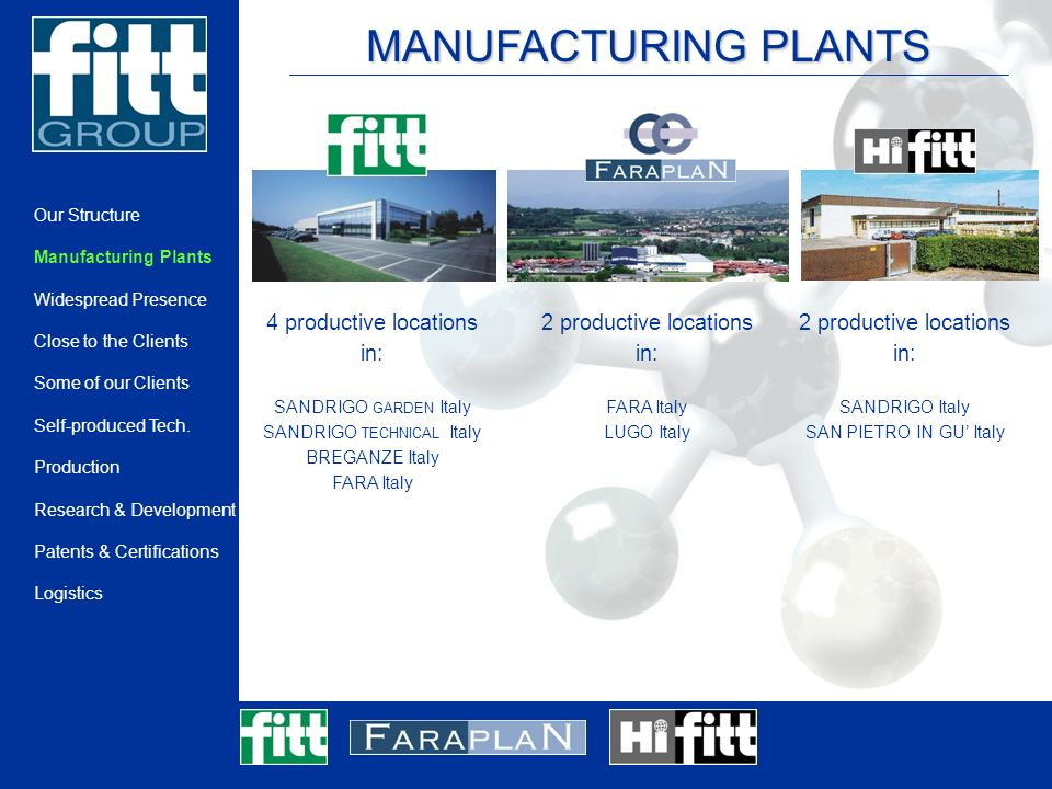MANUFACTURING PLANTS 4 productive locations in: SANDRIGO GARDEN Italy SANDRIGO TECHNICAL Italy BREGANZE Italy FARA Italy 2 productive locations in: FARA Italy LUGO Italy 2 productive locations in: SANDRIGO Italy SAN PIETRO IN GU Italy Our Structure Manufacturing Plants Widespread Presence Close to the Clients Some of our Clients Self-produced Tech.
