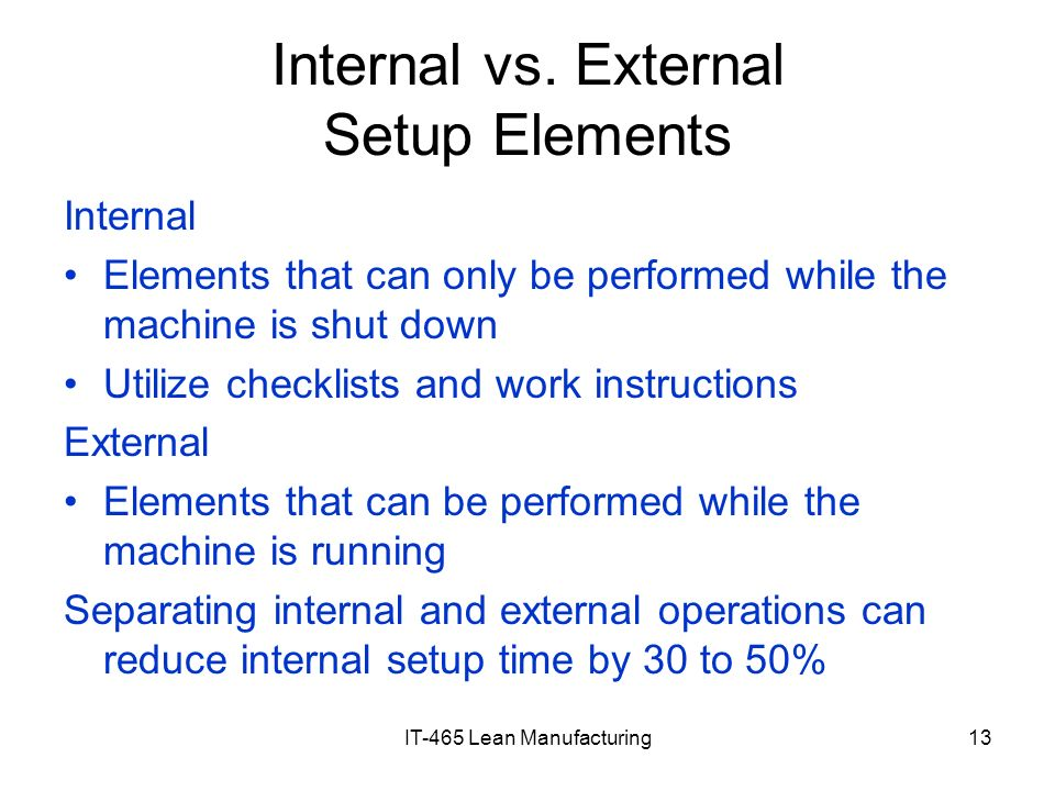 IT-465 Lean Manufacturing13 Internal vs. External Setup Elements Internal Elements that can only be performed while the machine is shut down Utilize c