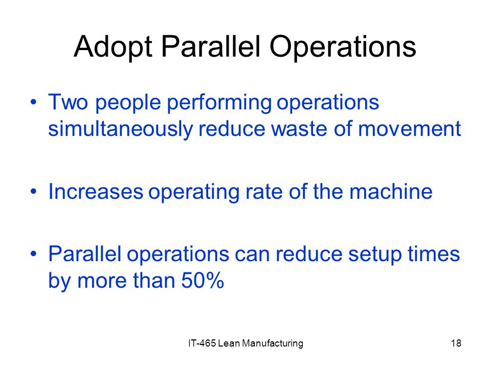 IT-465 Lean Manufacturing18 Adopt Parallel Operations Two people performing operations simultaneously reduce waste of movement Increases operating rat