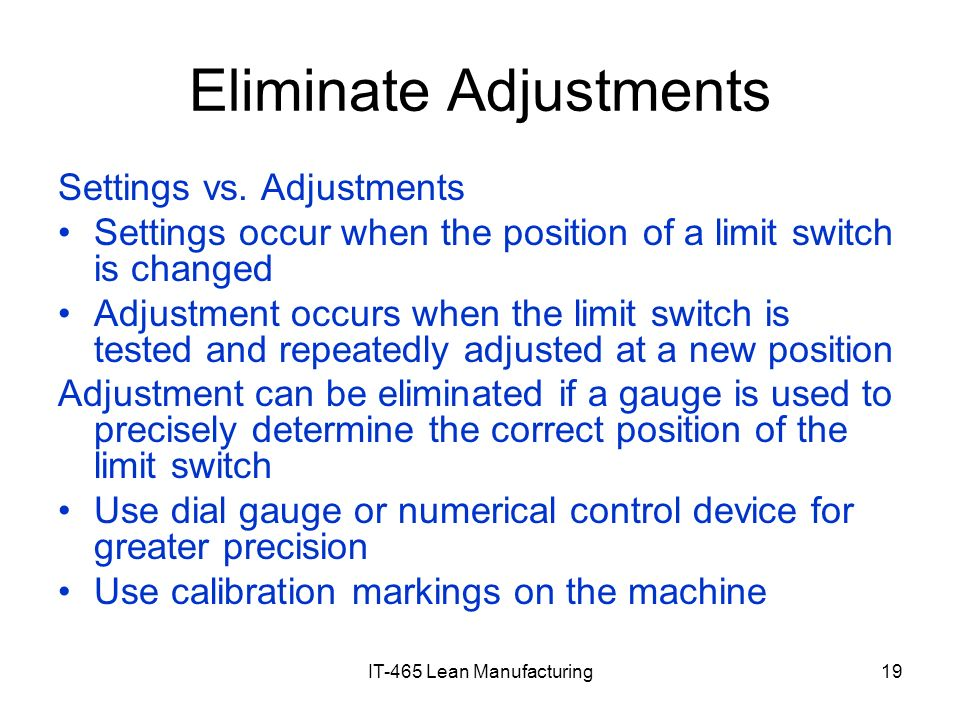 IT-465 Lean Manufacturing19 Eliminate Adjustments Settings vs. Adjustments Settings occur when the position of a limit switch is changed Adjustment oc
