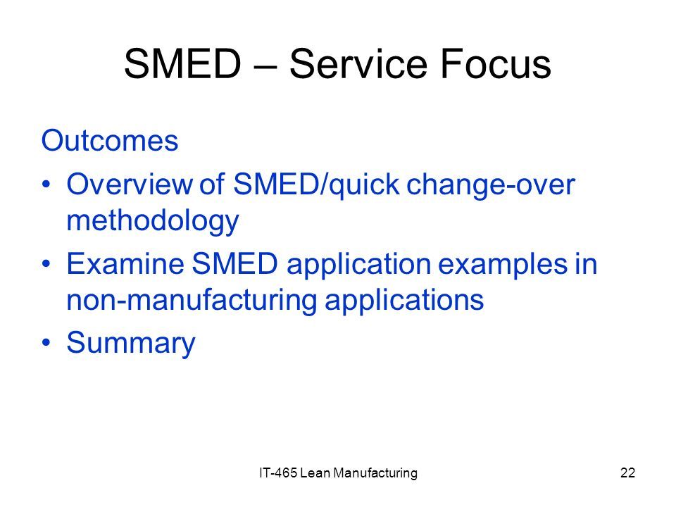 IT-465 Lean Manufacturing22 SMED – Service Focus Outcomes Overview of SMED/quick change-over methodology Examine SMED application examples in non-manu