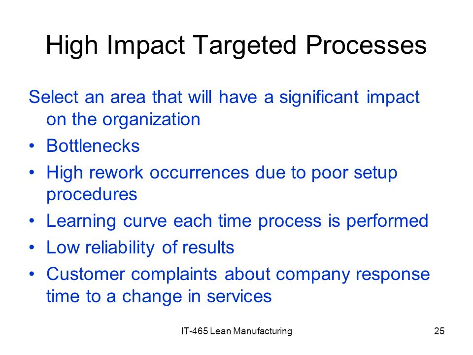 IT-465 Lean Manufacturing25 High Impact Targeted Processes Select an area that will have a significant impact on the organization Bottlenecks High rew