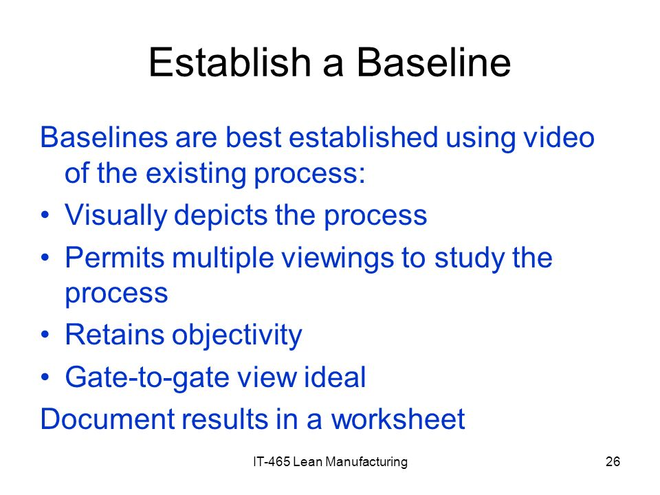 IT-465 Lean Manufacturing26 Establish a Baseline Baselines are best established using video of the existing process: Visually depicts the process Perm