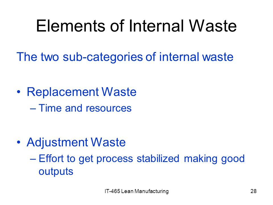 IT-465 Lean Manufacturing28 Elements of Internal Waste The two sub-categories of internal waste Replacement Waste –Time and resources Adjustment Waste