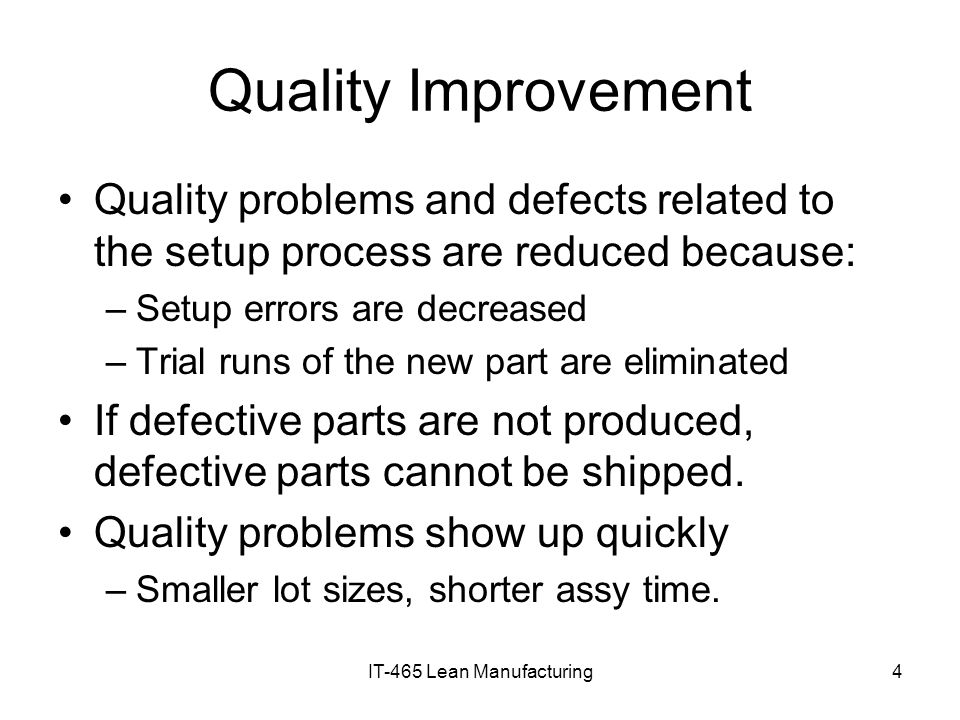 IT-465 Lean Manufacturing4 Quality Improvement Quality problems and defects related to the setup process are reduced because: –Setup errors are decrea
