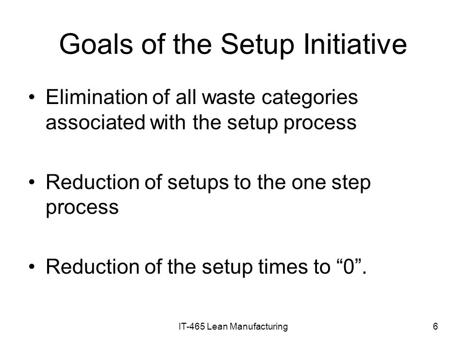 IT-465 Lean Manufacturing6 Goals of the Setup Initiative Elimination of all waste categories associated with the setup process Reduction of setups to
