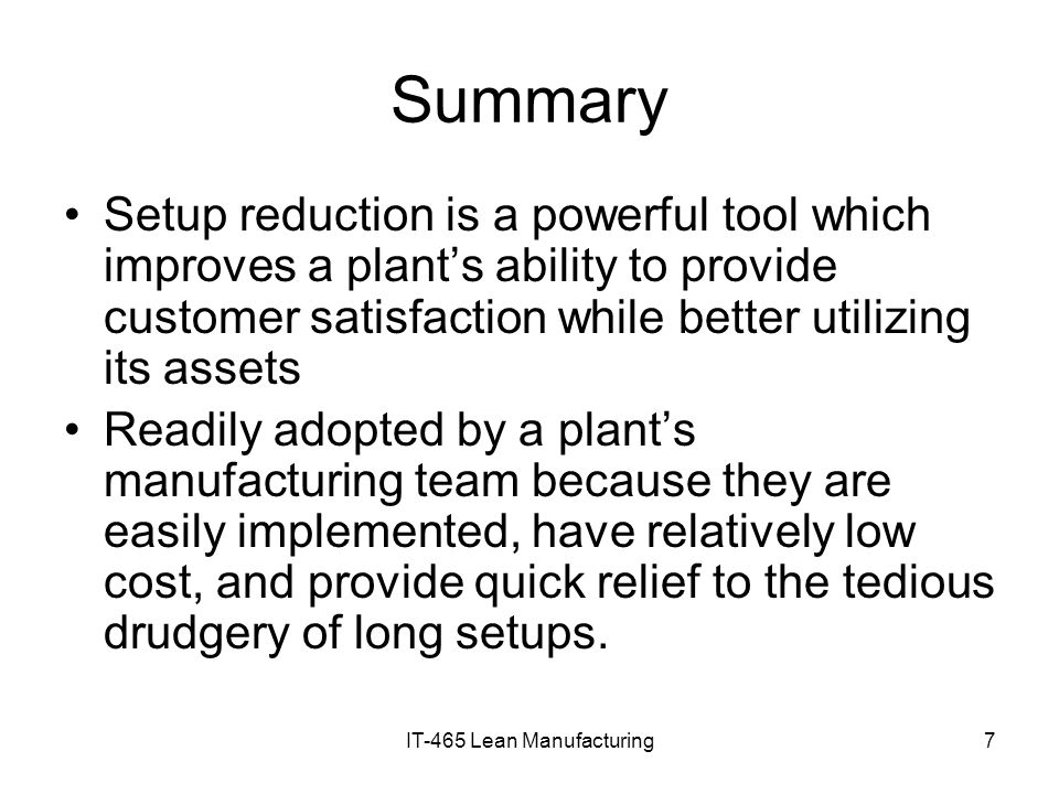 IT-465 Lean Manufacturing7 Summary Setup reduction is a powerful tool which improves a plants ability to provide customer satisfaction while better ut
