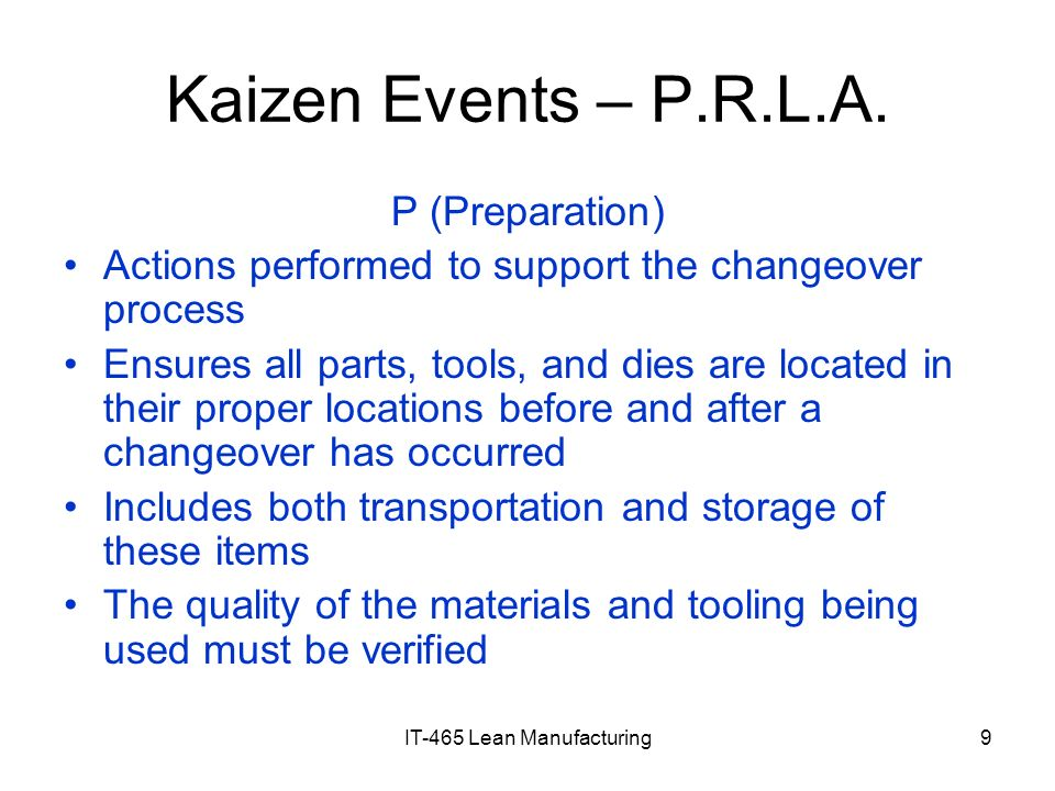 IT-465 Lean Manufacturing9 Kaizen Events – P.R.L.A. P (Preparation) Actions performed to support the changeover process Ensures all parts, tools, and