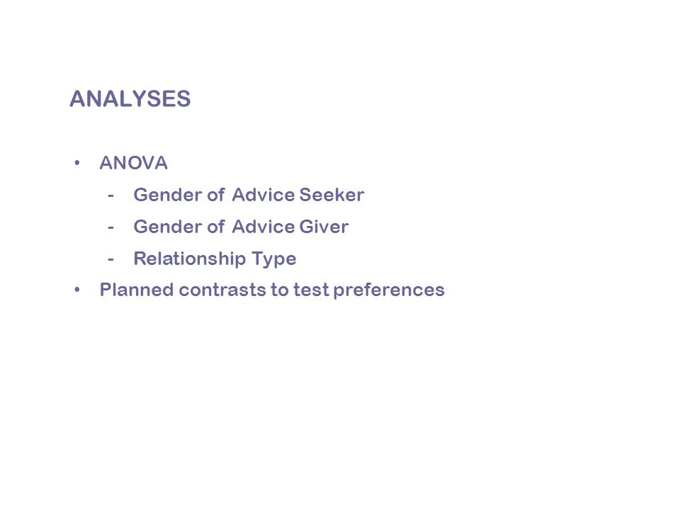 ANALYSES ANOVA -Gender of Advice Seeker -Gender of Advice Giver -Relationship Type Planned contrasts to test preferences