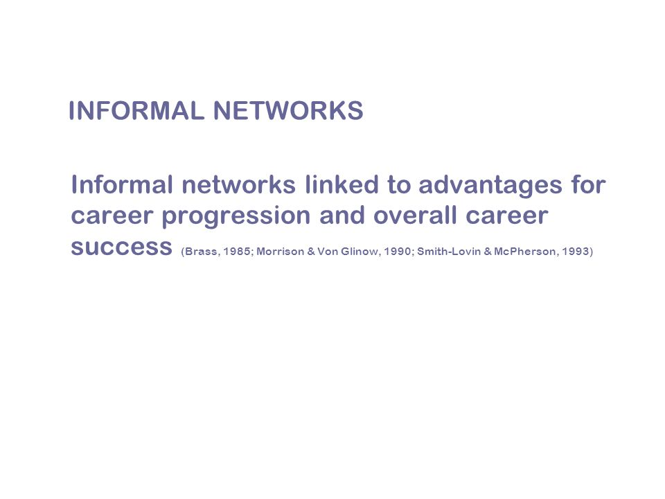 INFORMAL NETWORKS Informal networks linked to advantages for career progression and overall career success (Brass, 1985; Morrison & Von Glinow, 1990; Smith-Lovin & McPherson, 1993)