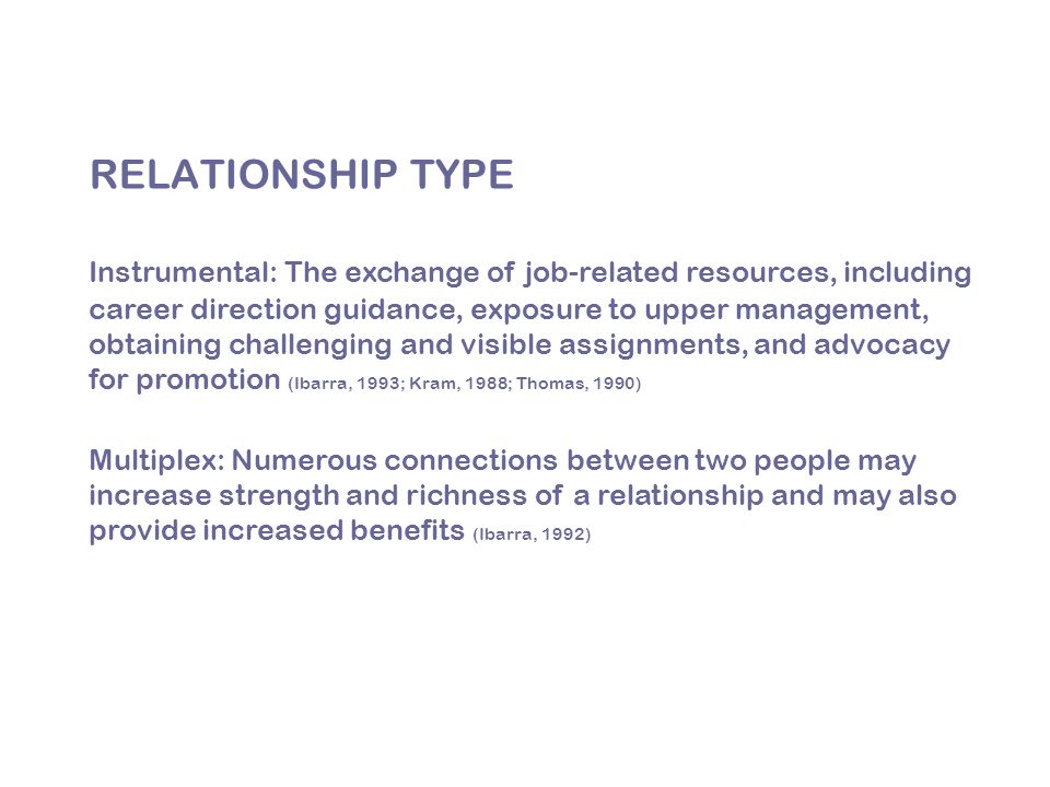 Instrumental: The exchange of job-related resources, including career direction guidance, exposure to upper management, obtaining challenging and visible assignments, and advocacy for promotion (Ibarra, 1993; Kram, 1988; Thomas, 1990) Multiplex: Numerous connections between two people may increase strength and richness of a relationship and may also provide increased benefits (Ibarra, 1992) RELATIONSHIP TYPE