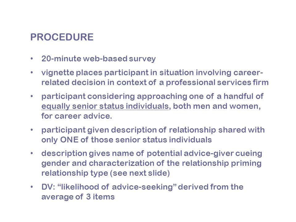 PROCEDURE 20-minute web-based survey vignette places participant in situation involving career- related decision in context of a professional services firm participant considering approaching one of a handful of equally senior status individuals, both men and women, for career advice.