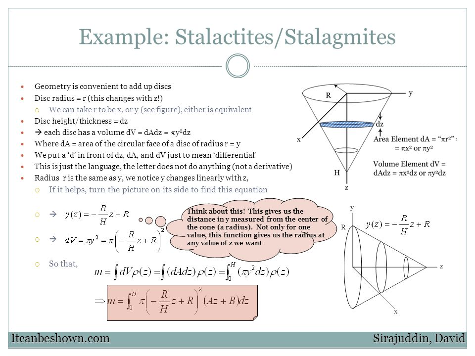 Example: Stalactites/Stalagmites Geometry is convenient to add up discs Disc radius = r (this changes with z!) We can take r to be x, or y (see figure), either is equivalent Disc height/thickness = dz each disc has a volume dV = dAdz = y 2 dz Where dA = area of the circular face of a disc of radius r = y We put a d in front of dz, dA, and dV just to mean differential This is just the language, the letter does not do anything (not a derivative) Radius r is the same as y, we notice y changes linearly with z, If it helps, turn the picture on its side to find this equation So that, Sirajuddin, David Itcanbeshown.com Think about this.