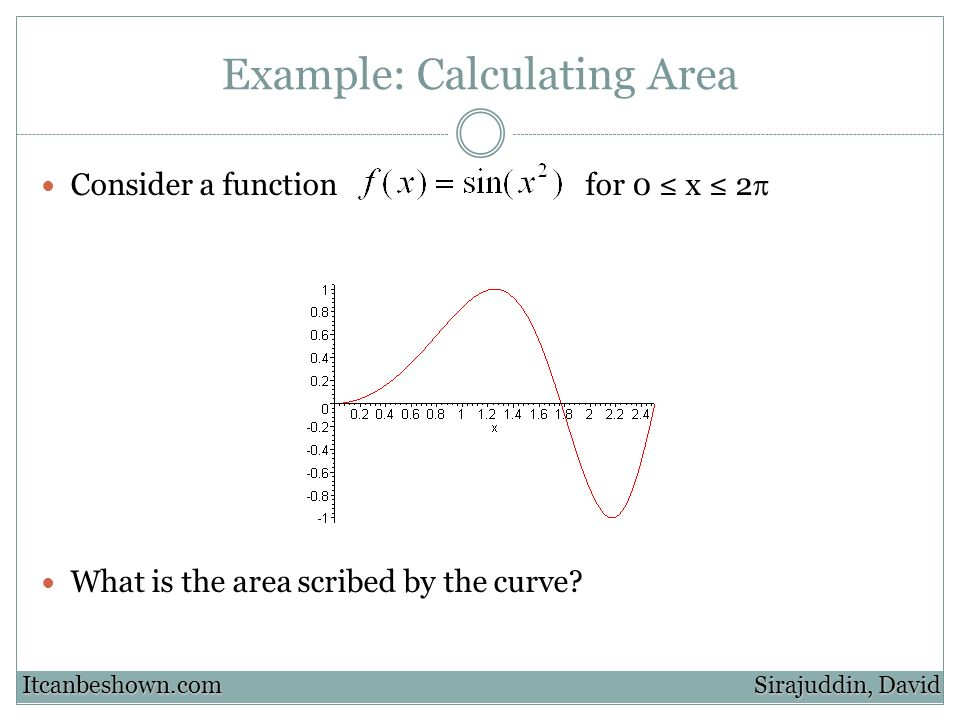 Example: Calculating Area Consider a function for 0 x 2 What is the area scribed by the curve.