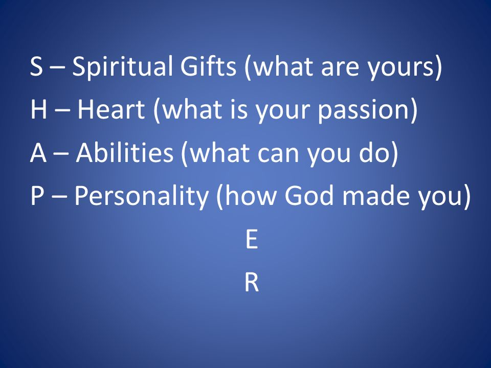 S – Spiritual Gifts (what are yours) H – Heart (what is your passion) A – Abilities (what can you do) P – Personality (how God made you) E R