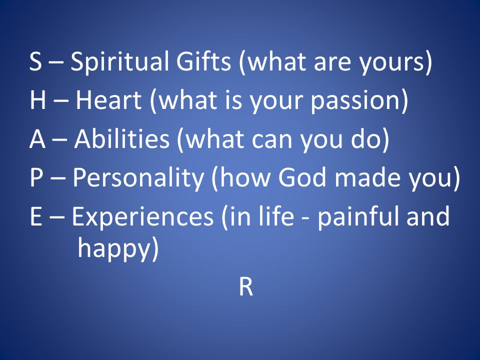 S – Spiritual Gifts (what are yours) H – Heart (what is your passion) A – Abilities (what can you do) P – Personality (how God made you) E – Experiences (in life - painful and happy) R