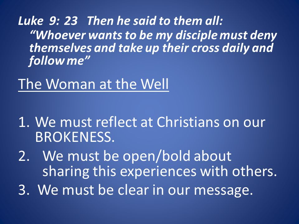 Luke 9: 23 Then he said to them all: Whoever wants to be my disciple must deny themselves and take up their cross daily and follow me The Woman at the Well 1.We must reflect at Christians on our BROKENESS.