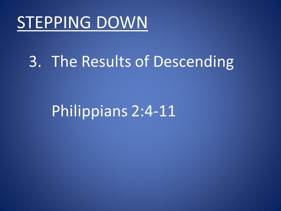STEPPING DOWN 3.The Results of Descending Philippians 2:4-11