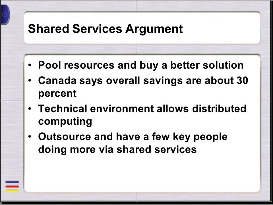 Shared Services Argument Pool resources and buy a better solution Canada says overall savings are about 30 percent Technical environment allows distri