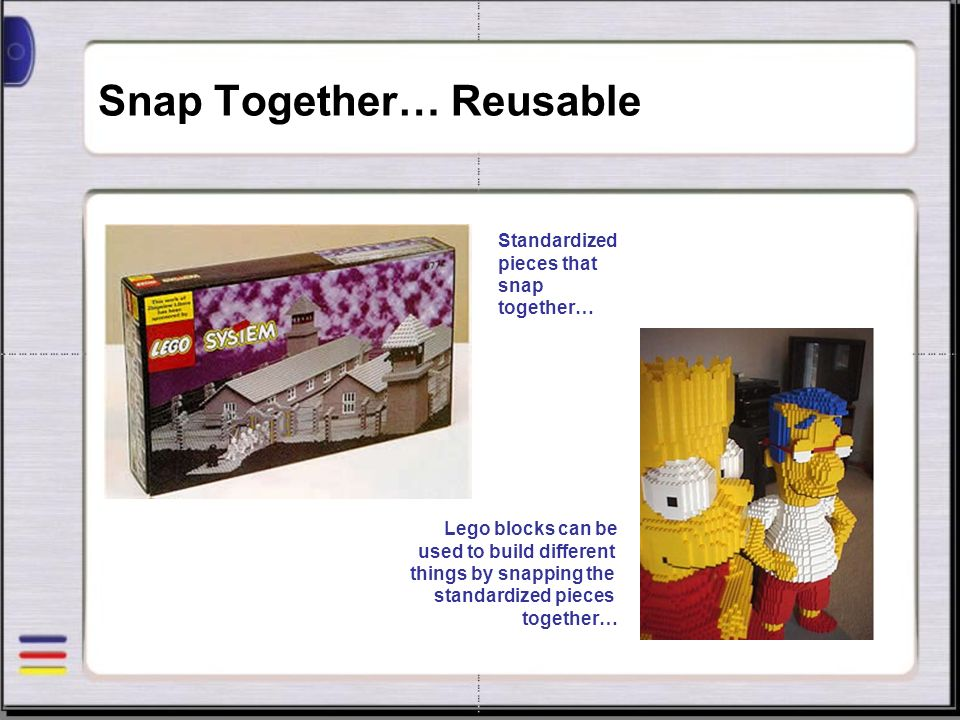 Snap Together… Reusable Lego blocks can be used to build different things by snapping the standardized pieces together… Standardized pieces that snap together…