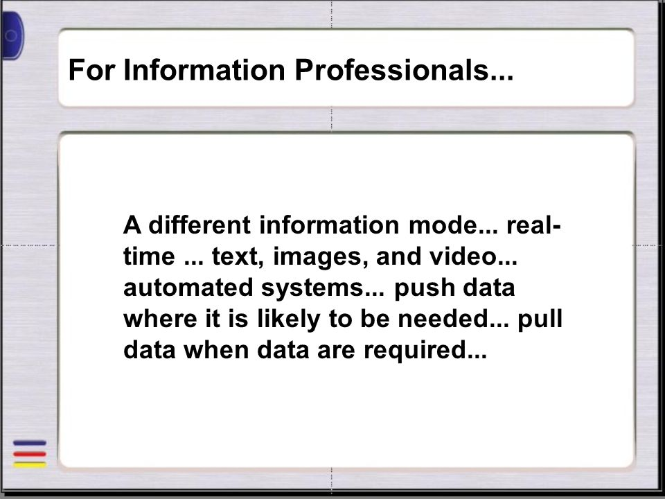 For Information Professionals... A different information mode... real- time... text, images, and video... automated systems... push data where it is l