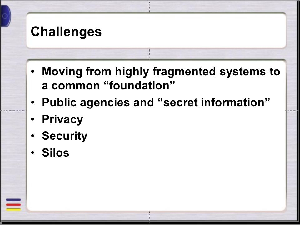 Challenges Moving from highly fragmented systems to a common foundation Public agencies and secret information Privacy Security Silos
