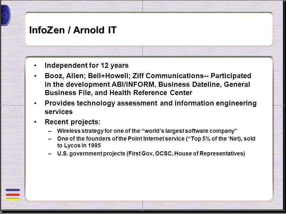 InfoZen / Arnold IT Independent for 12 years Booz, Allen; Bell+Howell; Ziff Communications-- Participated in the development ABI/INFORM, Business Date