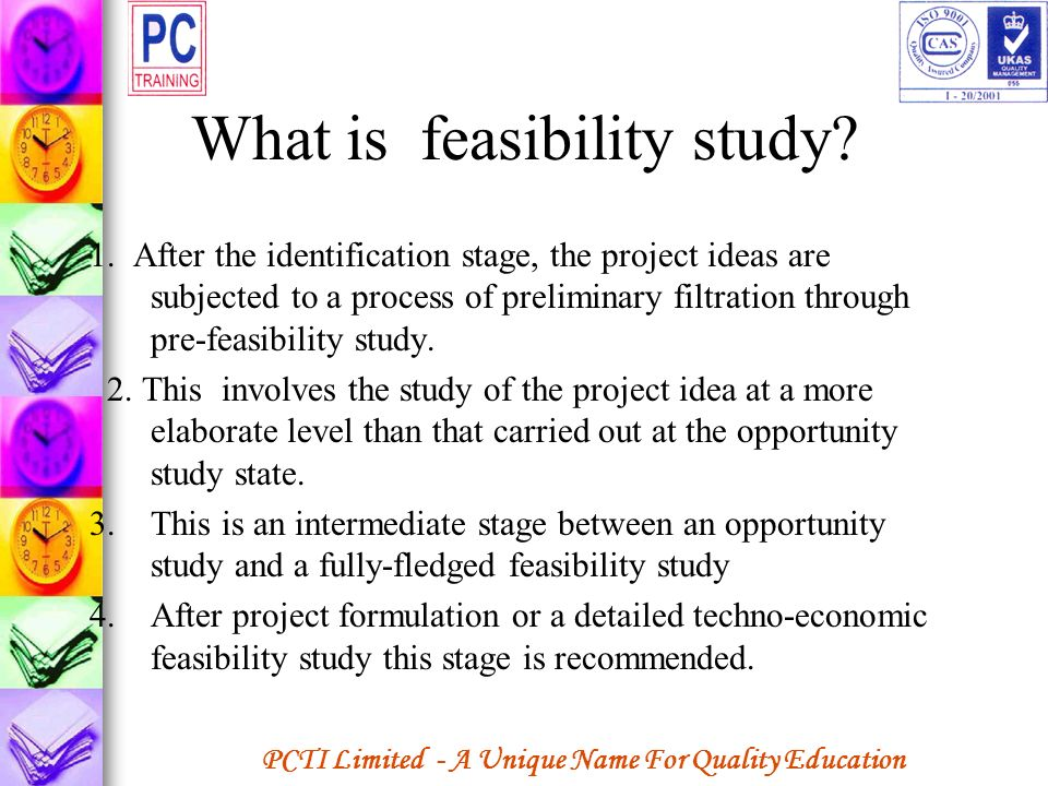 PCTI Limited - A Unique Name For Quality Education What is feasibility study? 1. After the identification stage, the project ideas are subjected to a