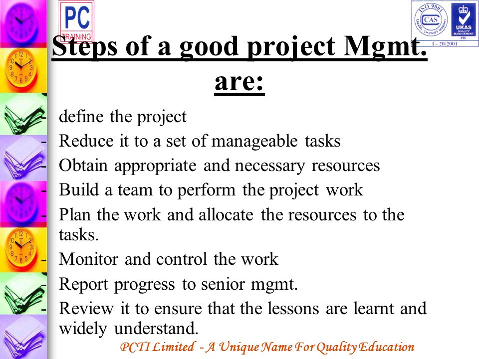 PCTI Limited - A Unique Name For Quality Education Steps of a good project Mgmt. are: -define the project -Reduce it to a set of manageable tasks -Obt