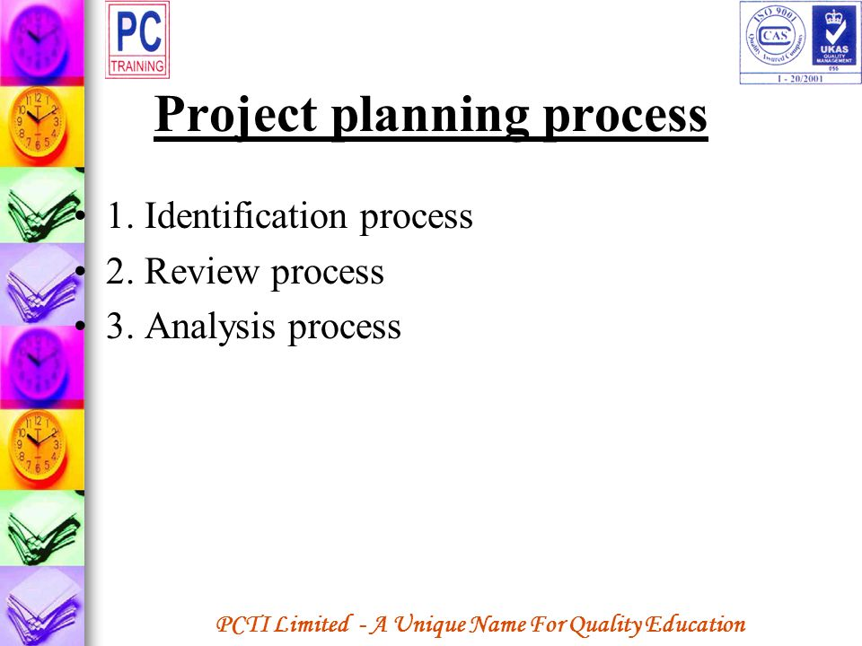 PCTI Limited - A Unique Name For Quality Education Project planning process 1. Identification process 2. Review process 3. Analysis process
