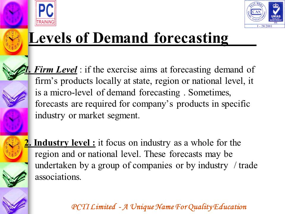 PCTI Limited - A Unique Name For Quality Education Levels of Demand forecasting 1. Firm Level : if the exercise aims at forecasting demand of firms pr