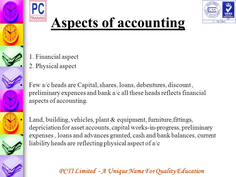 PCTI Limited - A Unique Name For Quality Education Aspects of accounting 1. Financial aspect 2. Physical aspect Few a/c heads are Capital, shares, loa