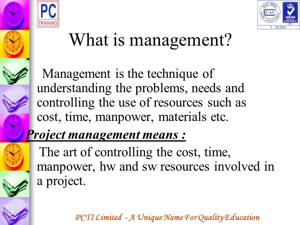 PCTI Limited - A Unique Name For Quality Education What is management? Management is the technique of understanding the problems, needs and controllin