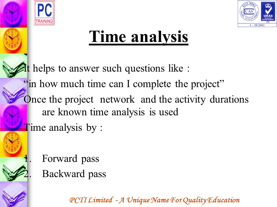 PCTI Limited - A Unique Name For Quality Education Time analysis It helps to answer such questions like : in how much time can I complete the project