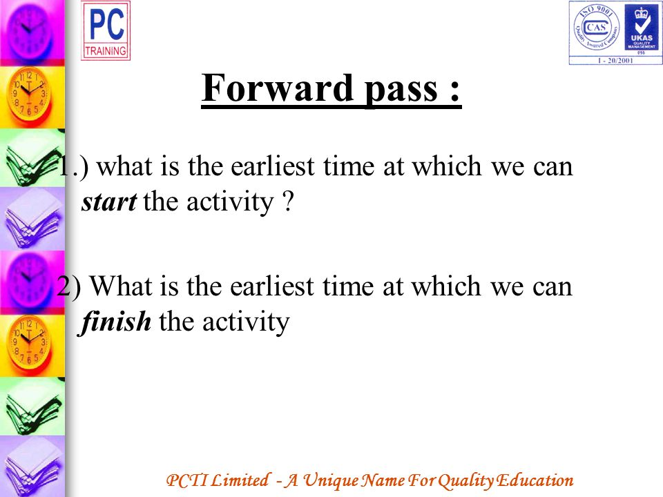PCTI Limited - A Unique Name For Quality Education Forward pass : 1.) what is the earliest time at which we can start the activity ? 2) What is the ea