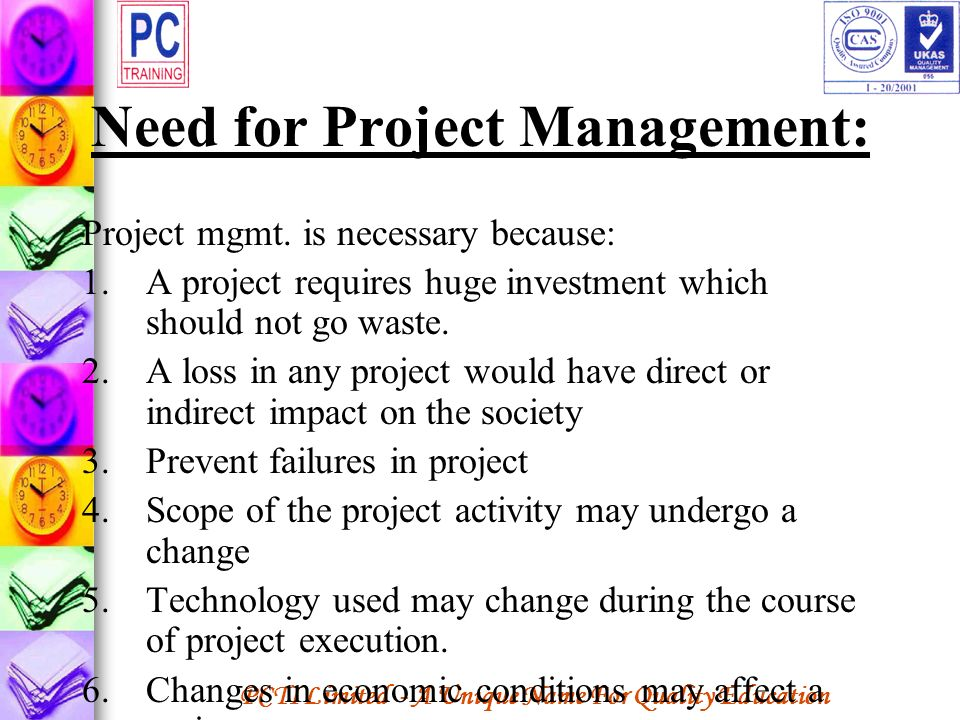 PCTI Limited - A Unique Name For Quality Education Need for Project Management: Project mgmt. is necessary because: 1.A project requires huge investme